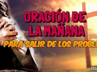 ORACIÓN DE LA MAÑANA PARA SALIR DE DE PROBLEMAS